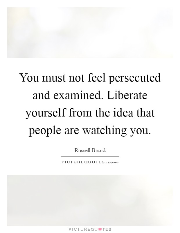 You must not feel persecuted and examined. Liberate yourself from the idea that people are watching you Picture Quote #1