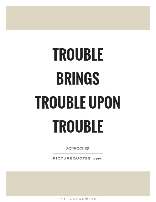Trouble brings trouble upon trouble Picture Quote #1