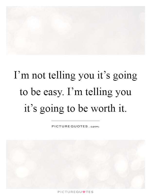 I'm not telling you it's going to be easy. I'm telling you it's going to be worth it Picture Quote #1