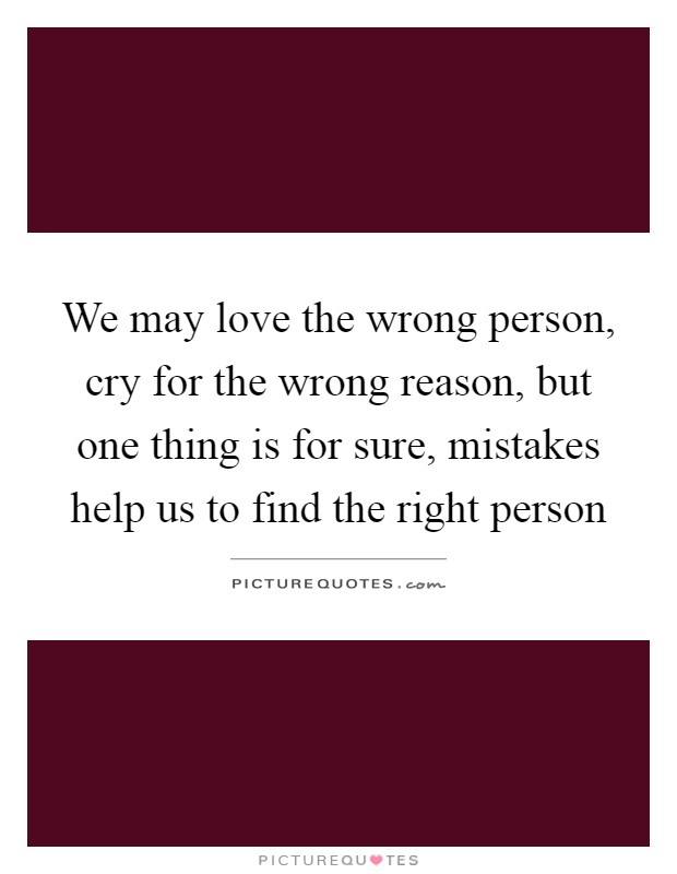 We may love the wrong person, cry for the wrong reason, but one thing is for sure, mistakes help us to find the right person Picture Quote #1