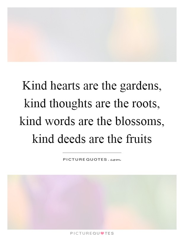 Kind hearts are the gardens, kind thoughts are the roots, kind words are the blossoms, kind deeds are the fruits Picture Quote #1