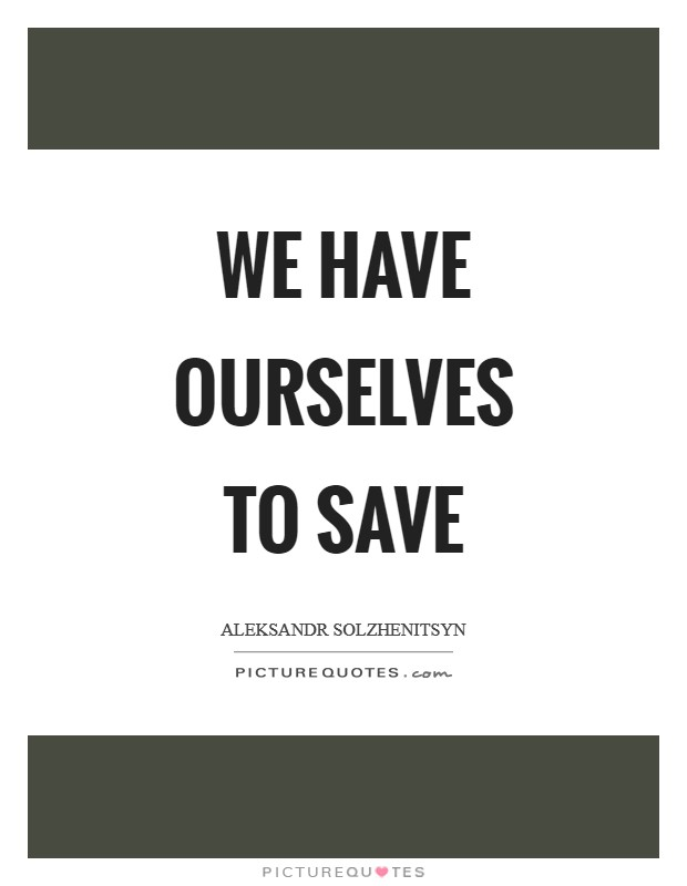 We have ourselves to save Picture Quote #1