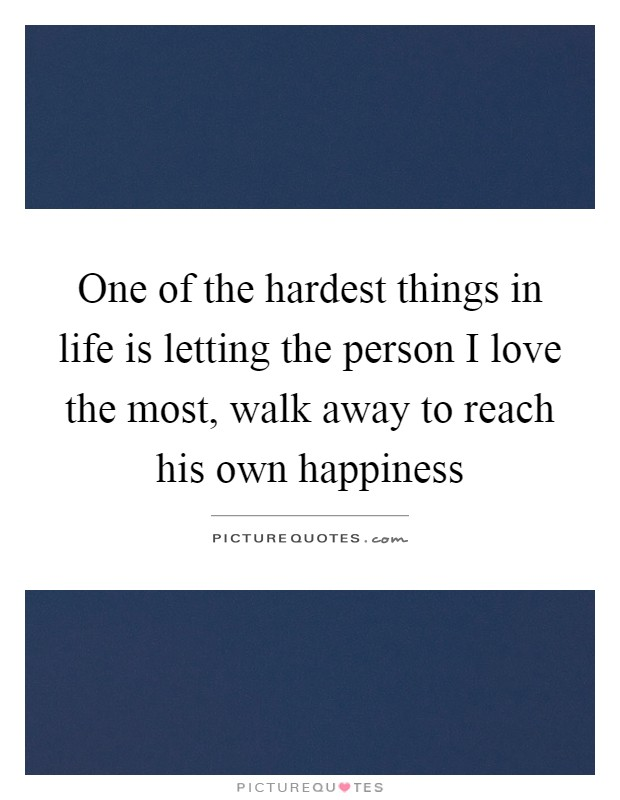 One of the hardest things in life is letting the person I love the most, walk away to reach his own happiness Picture Quote #1