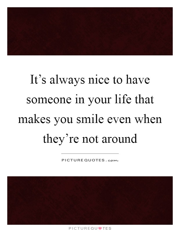 Quotes About Having Someone In Your Life: It's Always Nice To Have Someone In Your Life That Makes