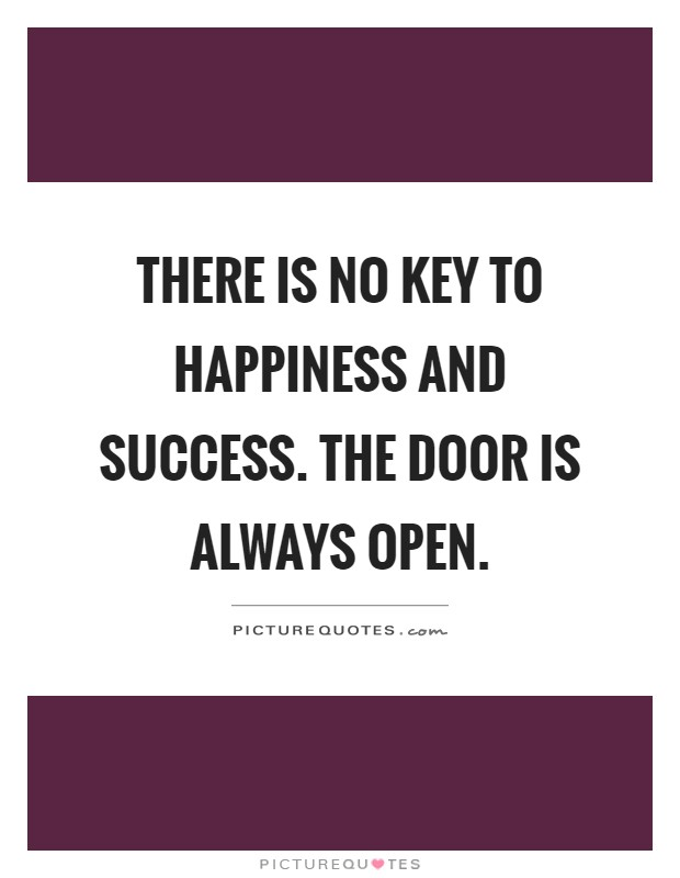 There is no key to happiness and success. The door is always open Picture Quote #1