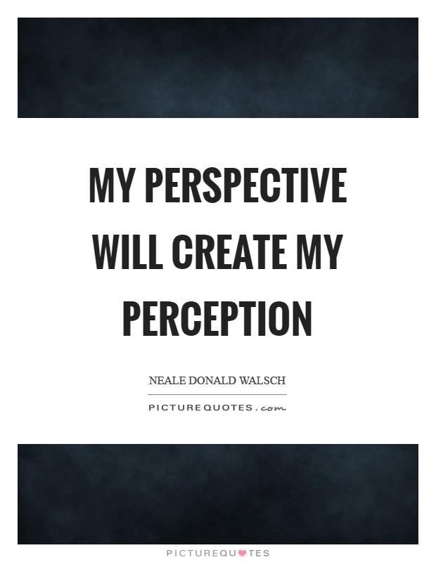 My perspective will create my perception Picture Quote #1