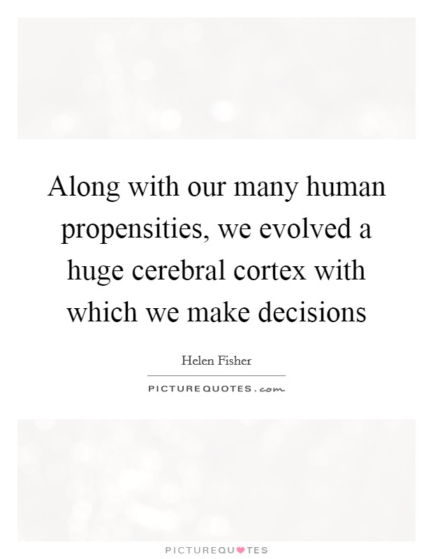 Along with our many human propensities, we evolved a huge cerebral cortex with which we make decisions Picture Quote #1