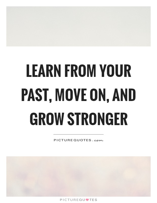 Learn from your past, move on, and grow stronger Picture Quote #1