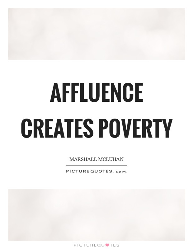 Affluence creates poverty Picture Quote #1