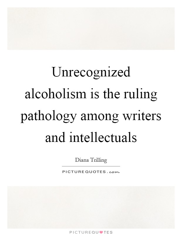 Unrecognized alcoholism is the ruling pathology among writers and intellectuals Picture Quote #1