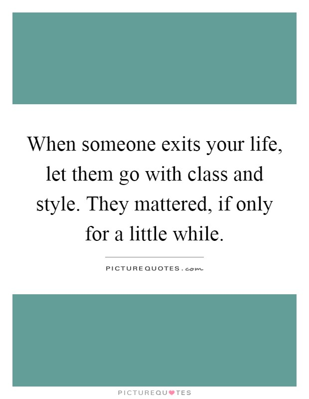 When someone exits your life, let them go with class and style. They mattered, if only for a little while Picture Quote #1