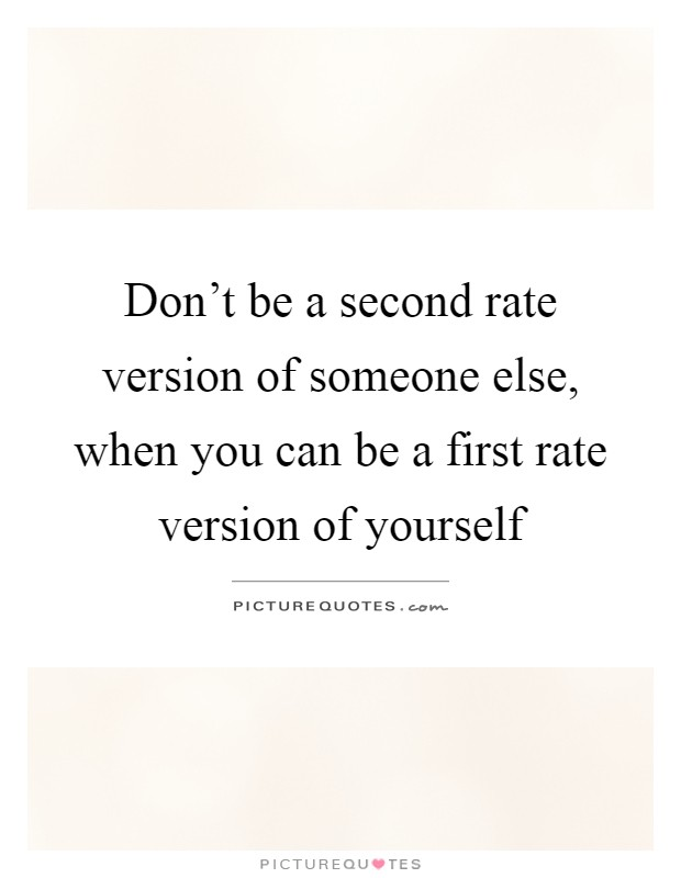 Don't be a second rate version of someone else, when you can be a first rate version of yourself Picture Quote #1