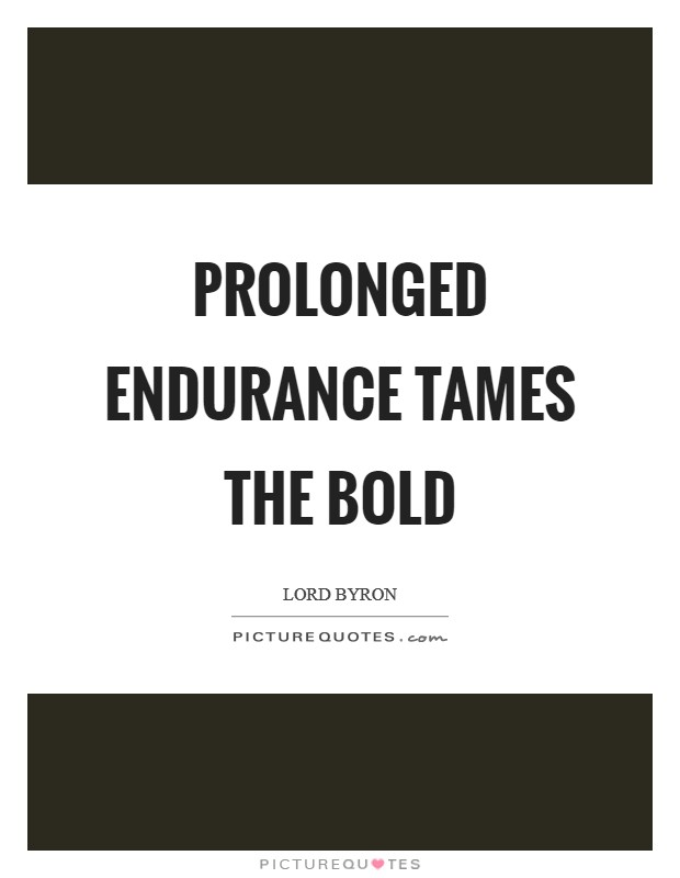 Prolonged endurance tames the bold Picture Quote #1