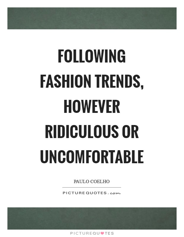 Following fashion trends, however ridiculous or uncomfortable Picture Quote #1