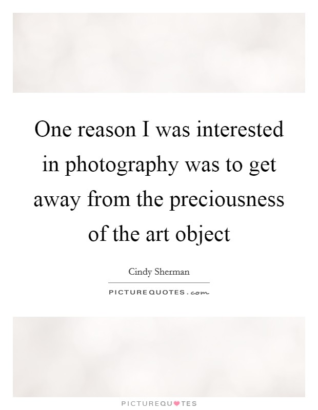 One reason I was interested in photography was to get away from the preciousness of the art object Picture Quote #1