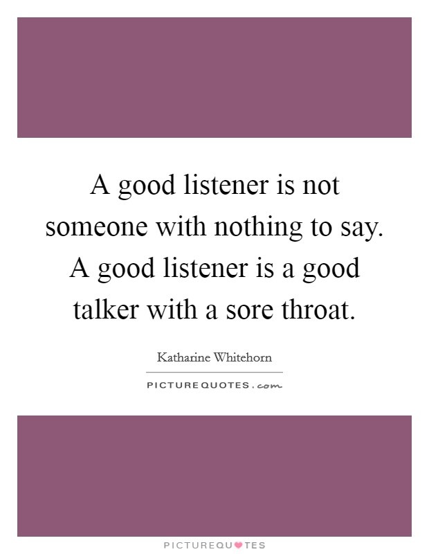 A good listener is not someone with nothing to say. A good listener is a good talker with a sore throat Picture Quote #1