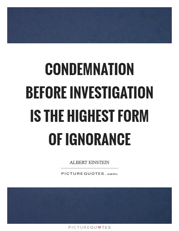 Condemnation before investigation is the highest form of ignorance Picture Quote #1