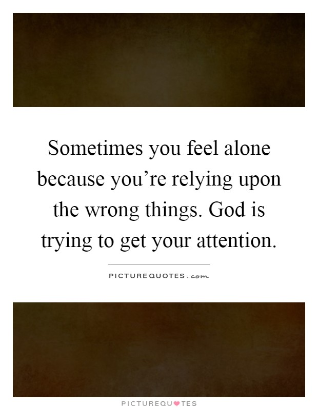 Sometimes you feel alone because you're relying upon the wrong things. God is trying to get your attention Picture Quote #1