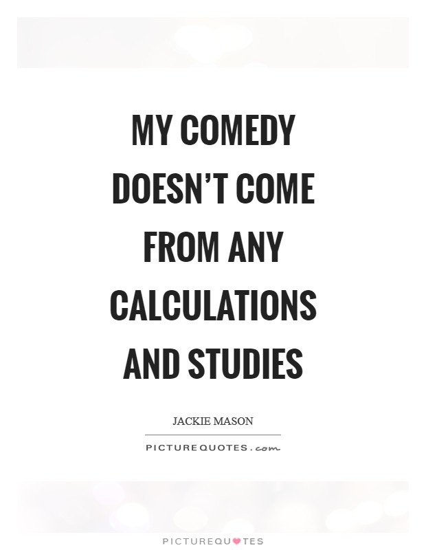 My comedy doesn't come from any calculations and studies Picture Quote #1