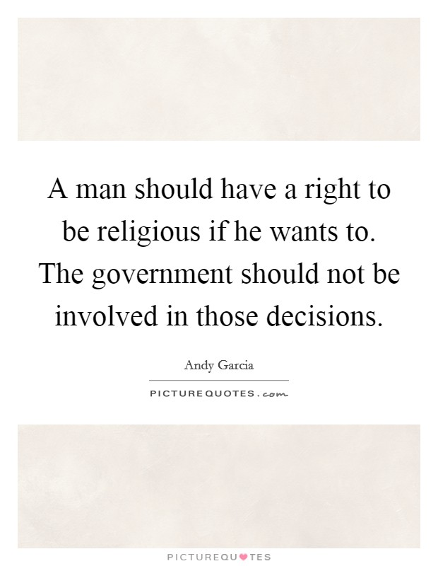 A man should have a right to be religious if he wants to. The government should not be involved in those decisions Picture Quote #1