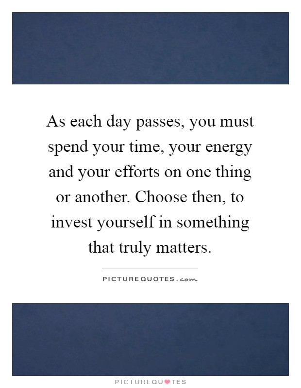 As each day passes, you must spend your time, your energy and your efforts on one thing or another. Choose then, to invest yourself in something that truly matters Picture Quote #1