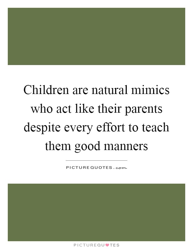 Children are natural mimics who act like their parents despite every effort to teach them good manners Picture Quote #1
