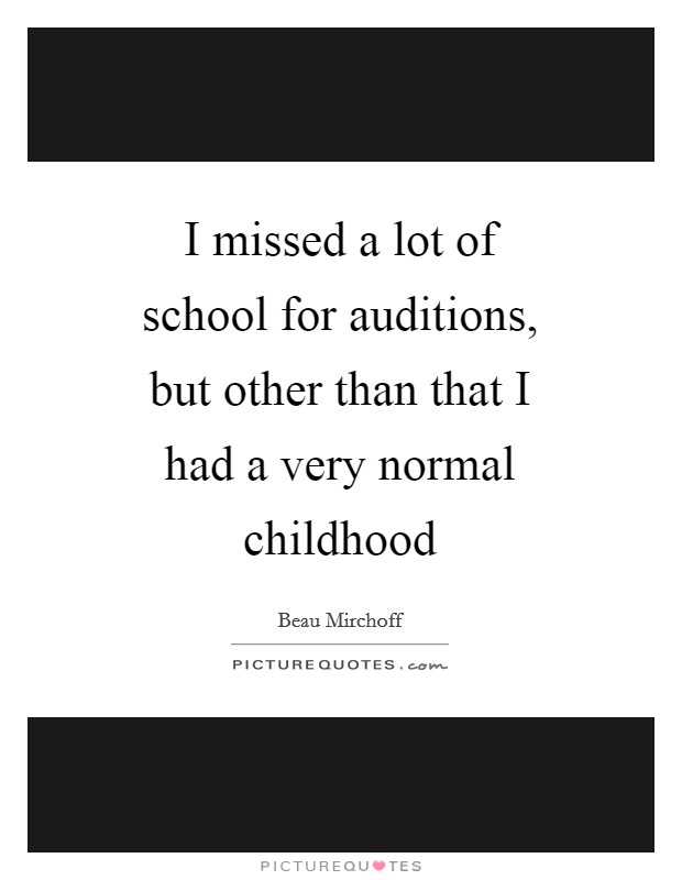 I missed a lot of school for auditions, but other than that I had a very normal childhood Picture Quote #1