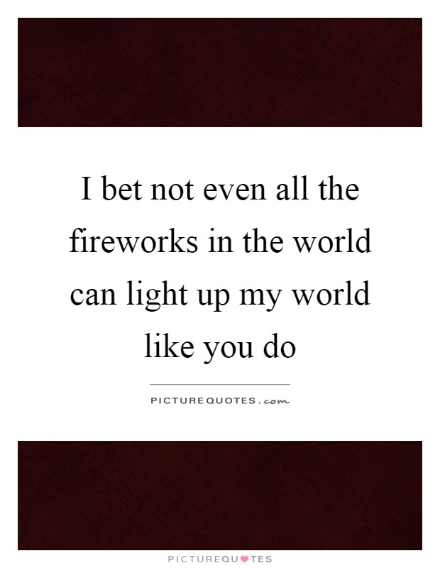 I bet not even all the fireworks in the world can light up my world like you do Picture Quote #1
