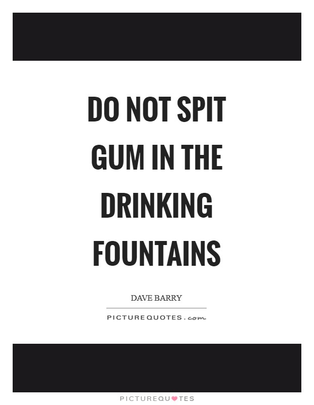 Do not spit gum in the drinking fountains Picture Quote #1