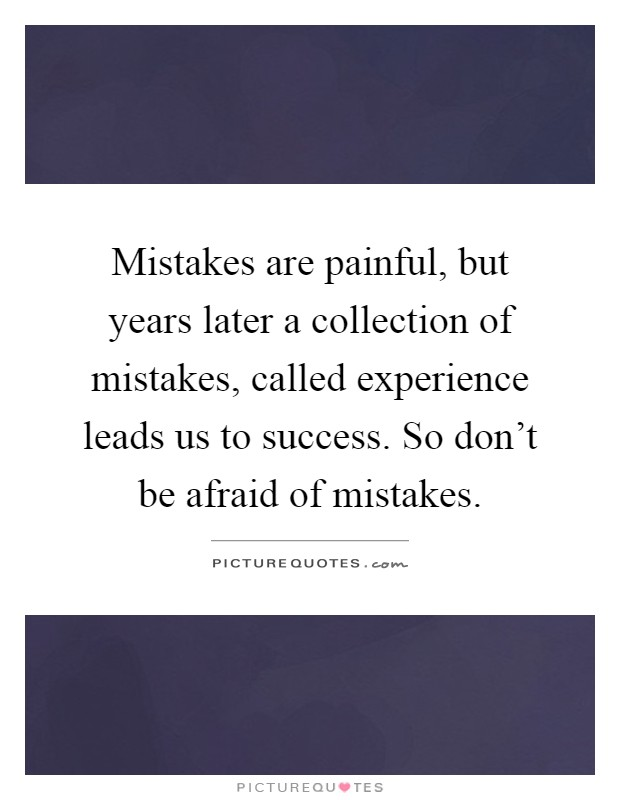 Mistakes Are Painful, But Years Later A Collection Of Mistakes, Called  Experience Leads Us To Success. So Donu0027t Be Afraid Of Mistakes