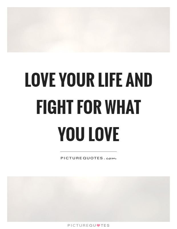 Love your life and fight for what you love Picture Quote #1