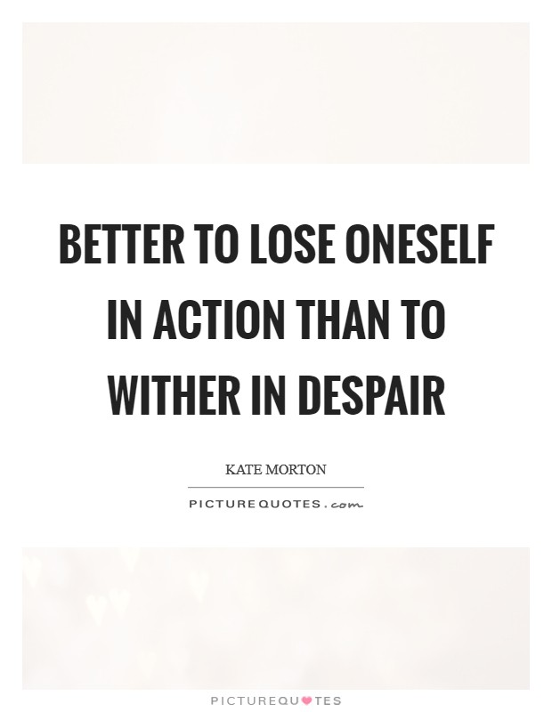 Better to lose oneself in action than to wither in despair Picture Quote #1