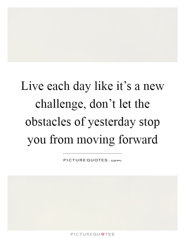 Live each day like it's a new challenge, don't let the obstacles of yesterday stop you from moving forward Picture Quote #1