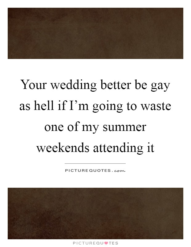 Your wedding better be gay as hell if I'm going to waste one of my summer weekends attending it Picture Quote #1