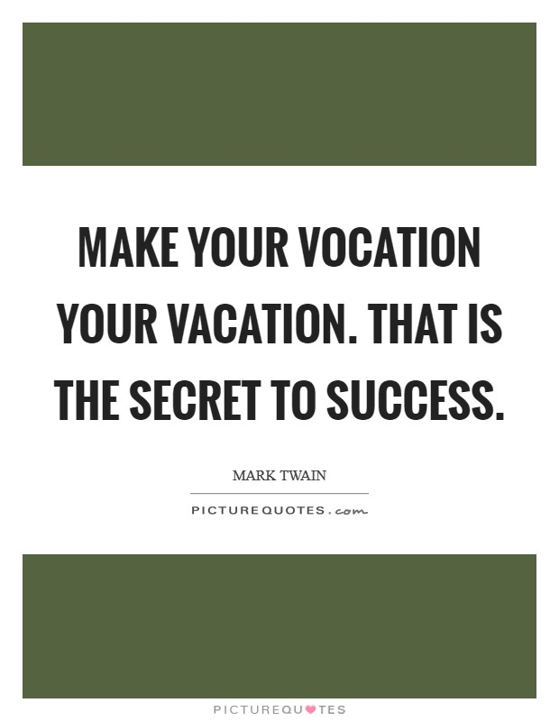 Make your vocation your vacation. That is the secret to success Picture Quote #1