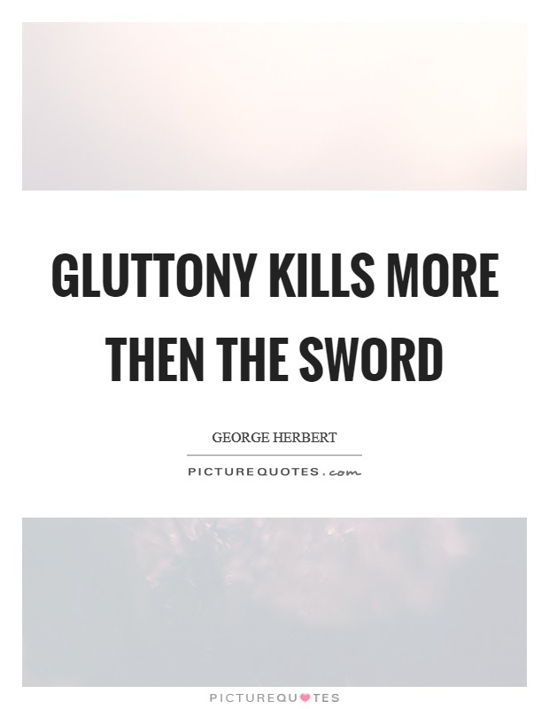 Gluttony kills more then the sword Picture Quote #1