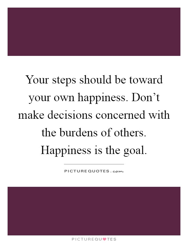 Your steps should be toward your own happiness. Don't make decisions concerned with the burdens of others. Happiness is the goal Picture Quote #1