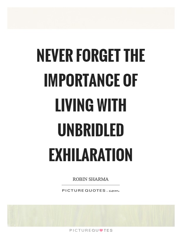 Never forget the importance of living with unbridled exhilaration Picture Quote #1