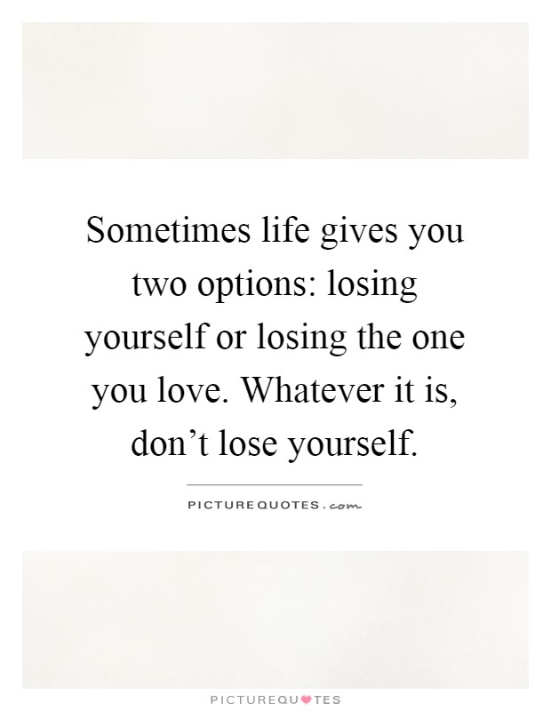 Sometimes Life Gives You Two Options: Losing Yourself Or Losing The One You  Love. Whatever It Is, Donu0027t Lose Yourself