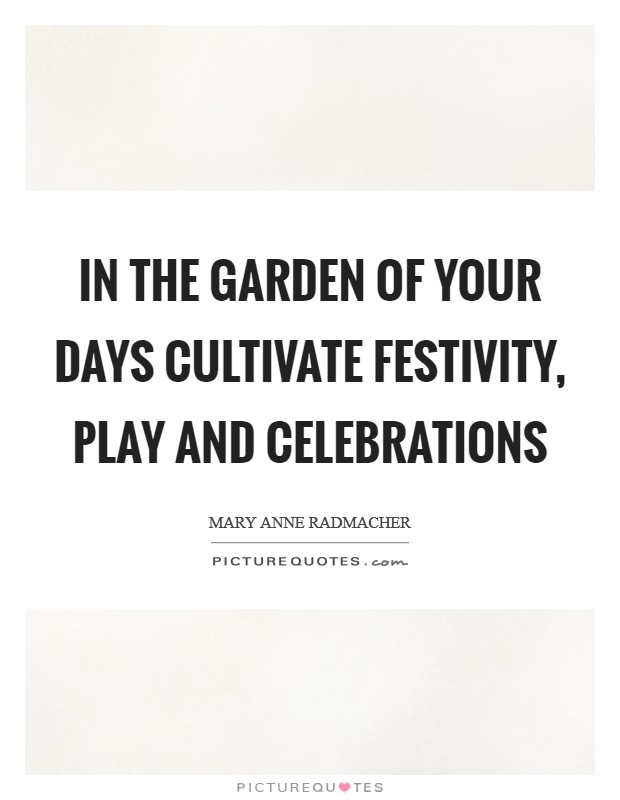 In the garden of your days cultivate festivity, play and celebrations Picture Quote #1