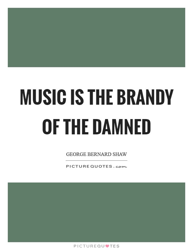 Music is the brandy of the damned Picture Quote #1