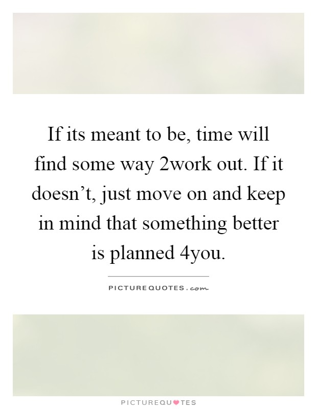 If its meant to be, time will find some way 2work out. If it doesn't, just move on and keep in mind that something better is planned 4you Picture Quote #1