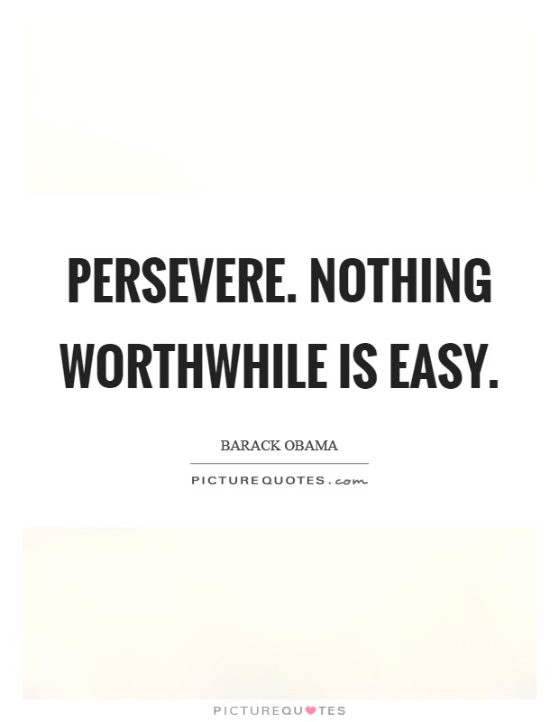 Persevere. Nothing worthwhile is easy Picture Quote #1