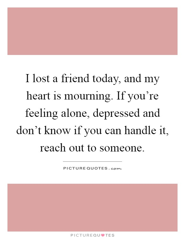 I lost a friend today, and my heart is mourning. If you're feeling alone, depressed and don't know if you can handle it, reach out to someone Picture Quote #1