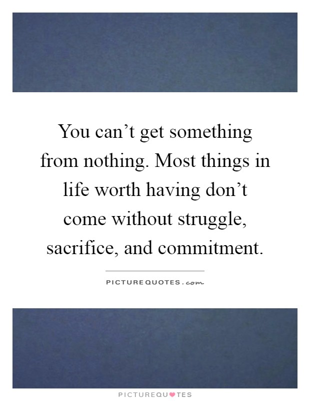 You can't get something from nothing. Most things in life worth having don't come without struggle, sacrifice, and commitment Picture Quote #1