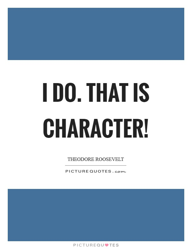 I do. That is character! Picture Quote #1