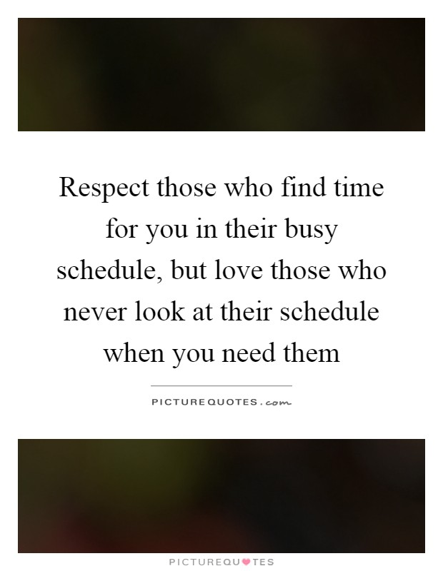 Respect those who find time for you in their busy schedule, but love those who never look at their schedule when you need them Picture Quote #1