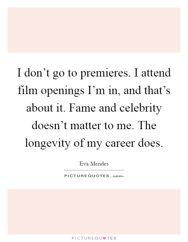 I don't go to premieres. I attend film openings I'm in, and that's about it. Fame and celebrity doesn't matter to me. The longevity of my career does Picture Quote #1