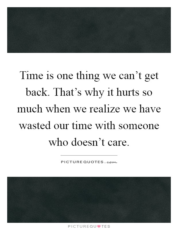 Time is one thing we can't get back. That's why it hurts so much when we realize we have wasted our time with someone who doesn't care Picture Quote #1
