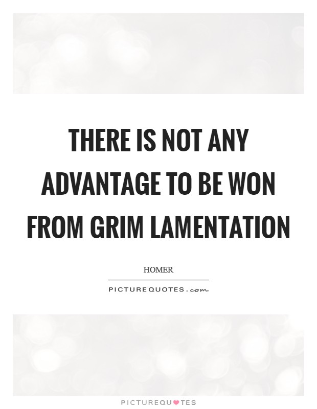 There is not any advantage to be won from grim lamentation Picture Quote #1